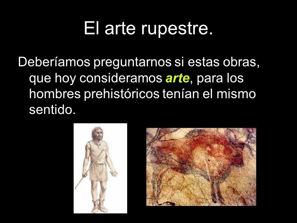 Deberíamos preguntarnos si estas obras, que hoy consideramos arte, para los hombres prehistóricos tenían el mismo sentido.