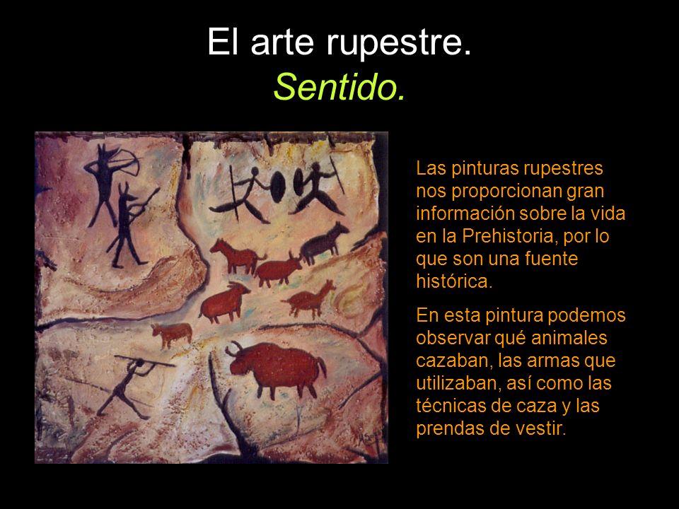 El arte rupestre. Sentido. Las pinturas rupestres nos proporcionan gran información sobre la vida en la Prehistoria, por lo que son una fuente históri