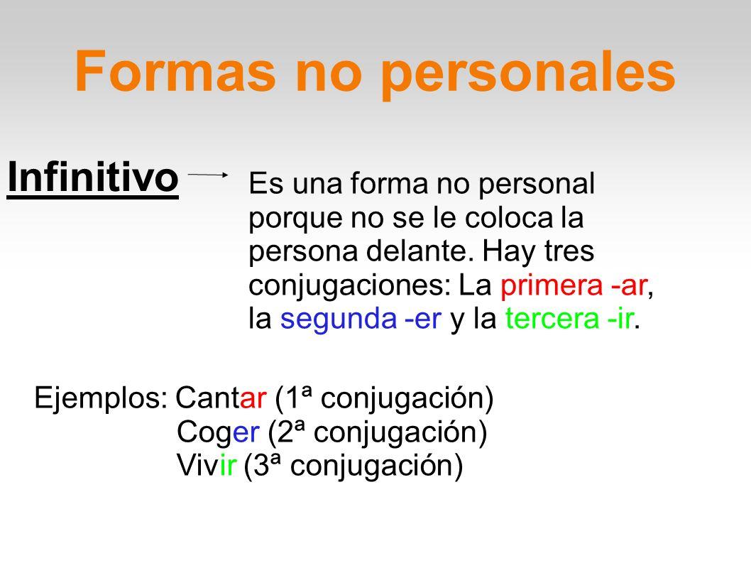 Formas no personales Infinitivo Es una forma no personal porque no se le coloca la persona delante. Hay tres conjugaciones: La primera -ar, la segunda