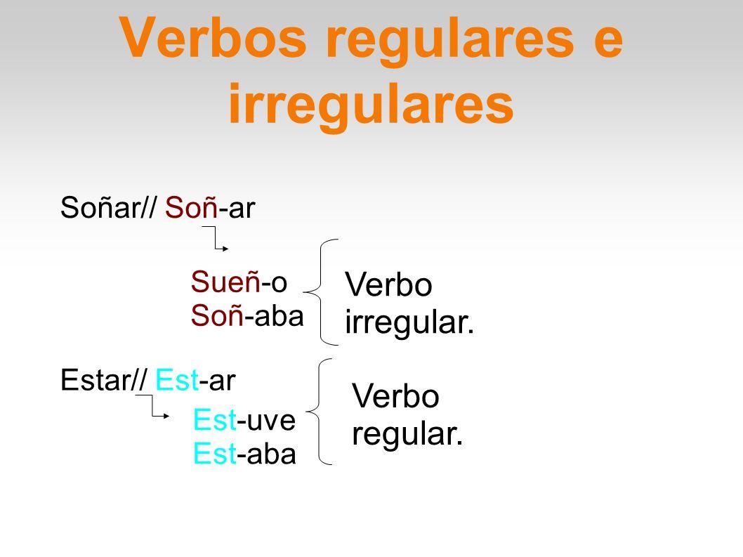 Verbos regulares e irregulares Soñar// Soñ-ar Sueñ-o Soñ-aba Verbo irregular. Estar// Est-ar Est-uve Est-aba Verbo regular.