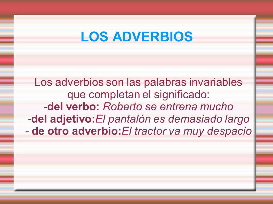 LOS ADVERBIOS Los adverbios son las palabras invariables que completan el significado: -del verbo: Roberto se entrena mucho -del adjetivo:El pantalón