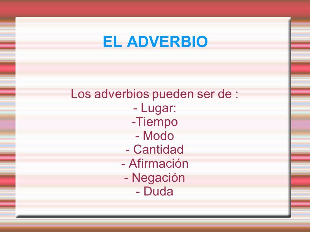 EL ADVERBIO Los adverbios pueden ser de : - Lugar: -Tiempo - Modo - Cantidad - Afirmación - Negación - Duda