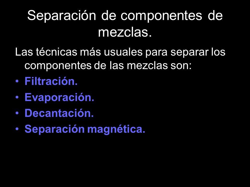 Las técnicas más usuales para separar los componentes de las mezclas son: Filtración. Evaporación. Decantación. Separación magnética.