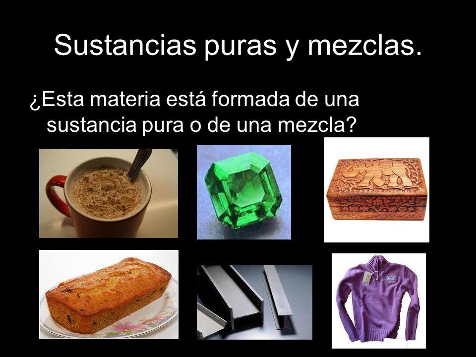 Sustancias puras y mezclas. ¿Esta materia está formada de una sustancia pura o de una mezcla?