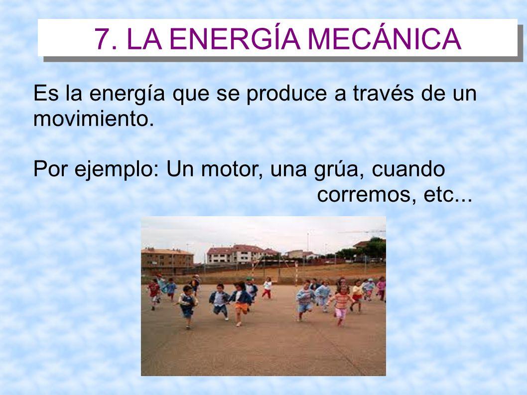 7. LA ENERGÍA MECÁNICA Es la energía que se produce a través de un movimiento. Por ejemplo: Un motor, una grúa, cuando corremos, etc...