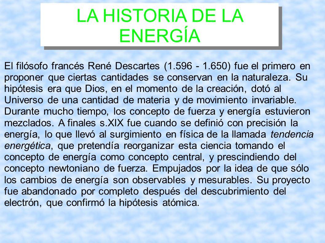 LA HISTORIA DE LA ENERGÍA El filósofo francés René Descartes (1.596 - 1.650) fue el primero en proponer que ciertas cantidades se conservan en la natu