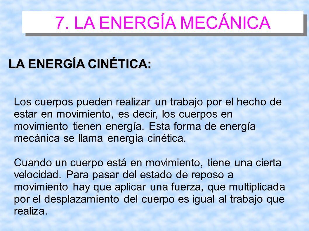 7. LA ENERGÍA MECÁNICA LA ENERGÍA CINÉTICA: Los cuerpos pueden realizar un trabajo por el hecho de estar en movimiento, es decir, los cuerpos en movim