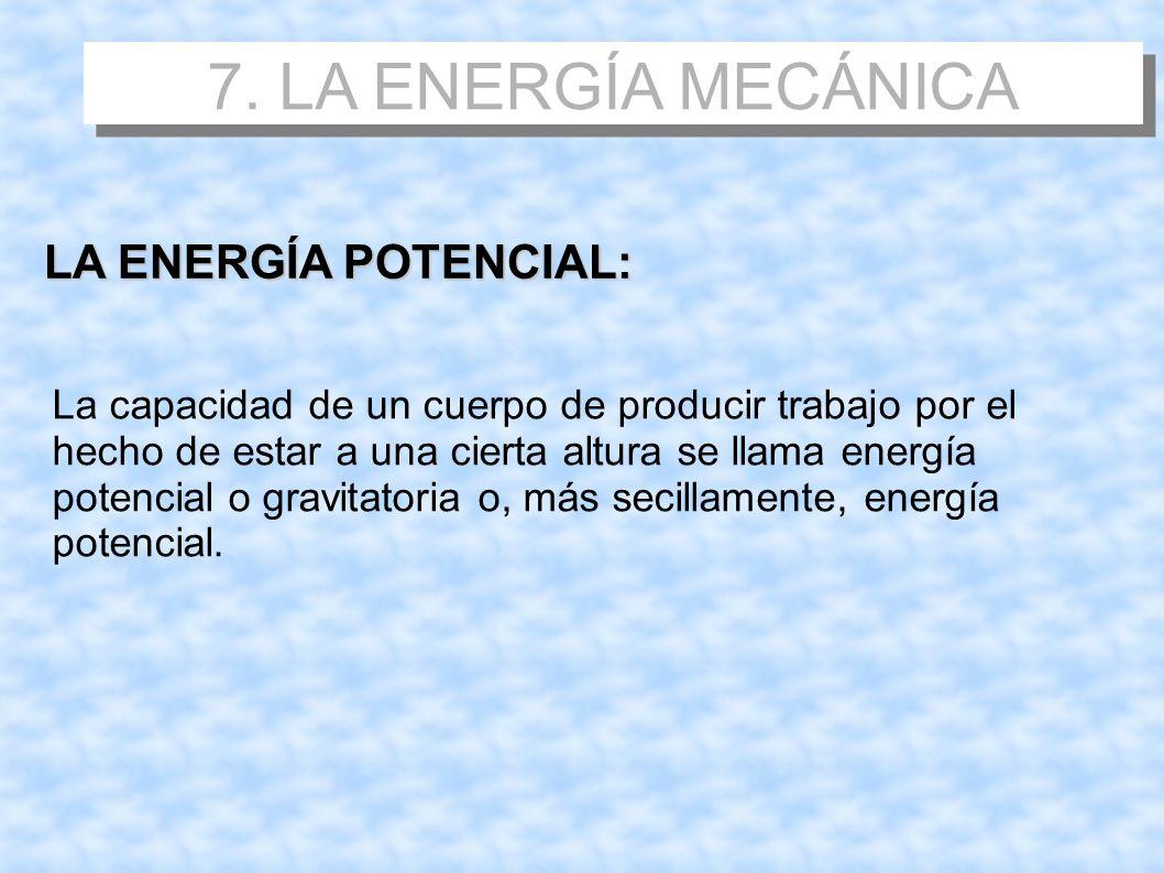 7. LA ENERGÍA MECÁNICA LA ENERGÍA POTENCIAL: La capacidad de un cuerpo de producir trabajo por el hecho de estar a una cierta altura se llama energía