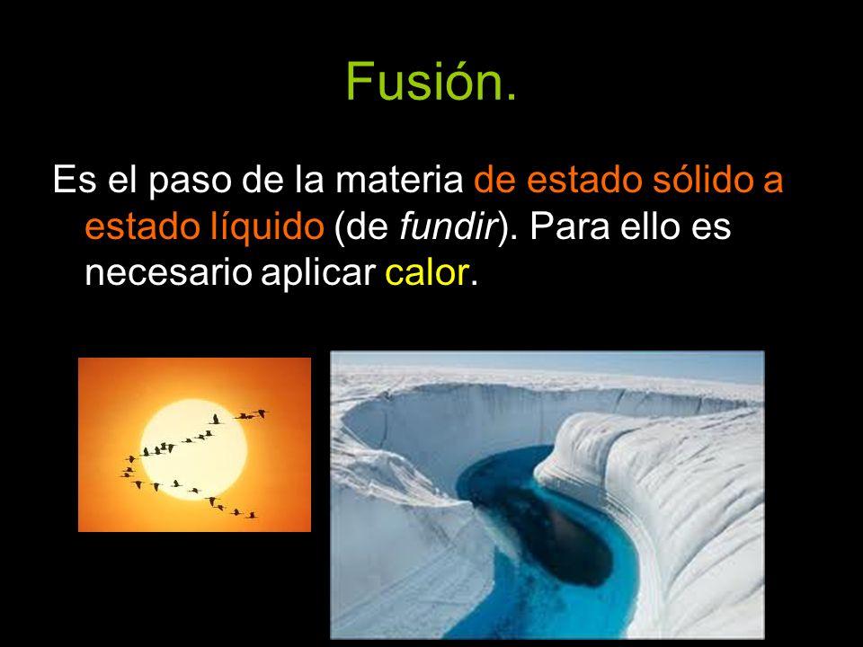 Fusión. Es el paso de la materia de estado sólido a estado líquido (de fundir). Para ello es necesario aplicar calor.