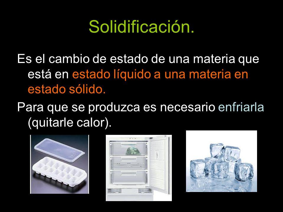 Solidificación. Es el cambio de estado de una materia que está en estado líquido a una materia en estado sólido. Para que se produzca es necesario enf