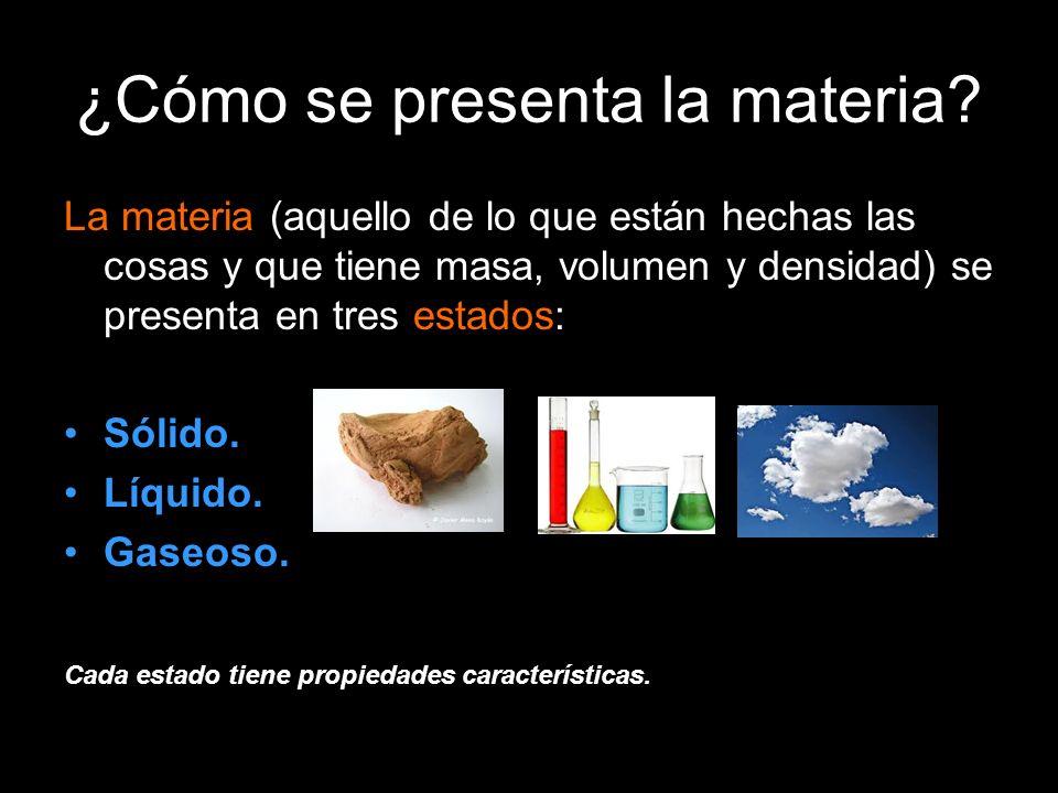 ¿Cómo se presenta la materia? La materia (aquello de lo que están hechas las cosas y que tiene masa, volumen y densidad) se presenta en tres estados: