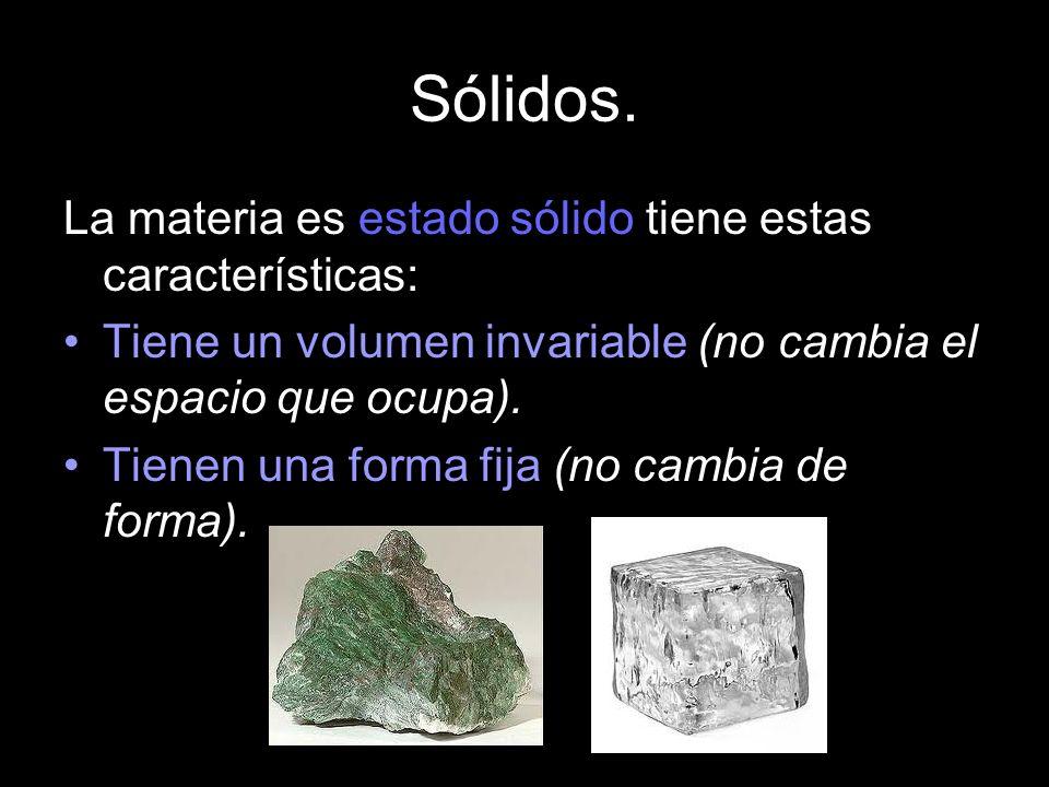 Sólidos. La materia es estado sólido tiene estas características: Tiene un volumen invariable (no cambia el espacio que ocupa). Tienen una forma fija