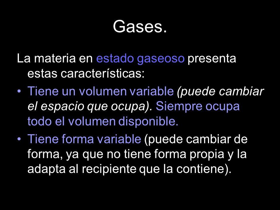 Gases. La materia en estado gaseoso presenta estas características: Tiene un volumen variable (puede cambiar el espacio que ocupa). Siempre ocupa todo