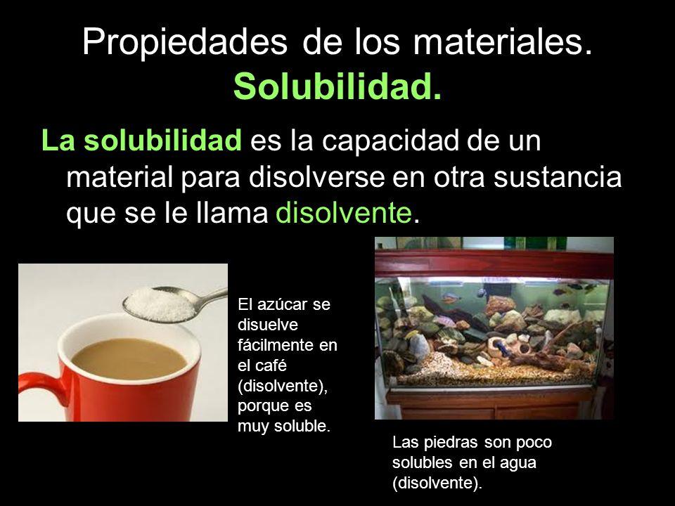 Propiedades de los materiales. Solubilidad. La solubilidad es la capacidad de un material para disolverse en otra sustancia que se le llama disolvente