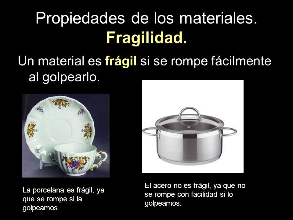 Propiedades de los materiales. Fragilidad. Un material es frágil si se rompe fácilmente al golpearlo. La porcelana es frágil, ya que se rompe si la go