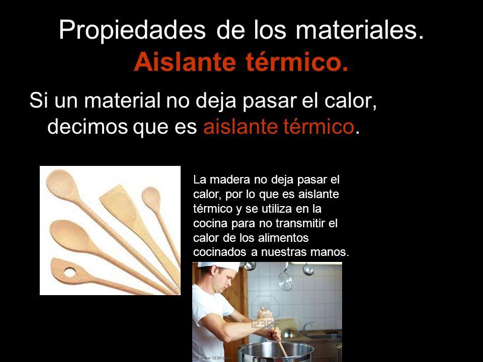 Propiedades de los materiales. Aislante térmico. Si un material no deja pasar el calor, decimos que es aislante térmico. La madera no deja pasar el ca