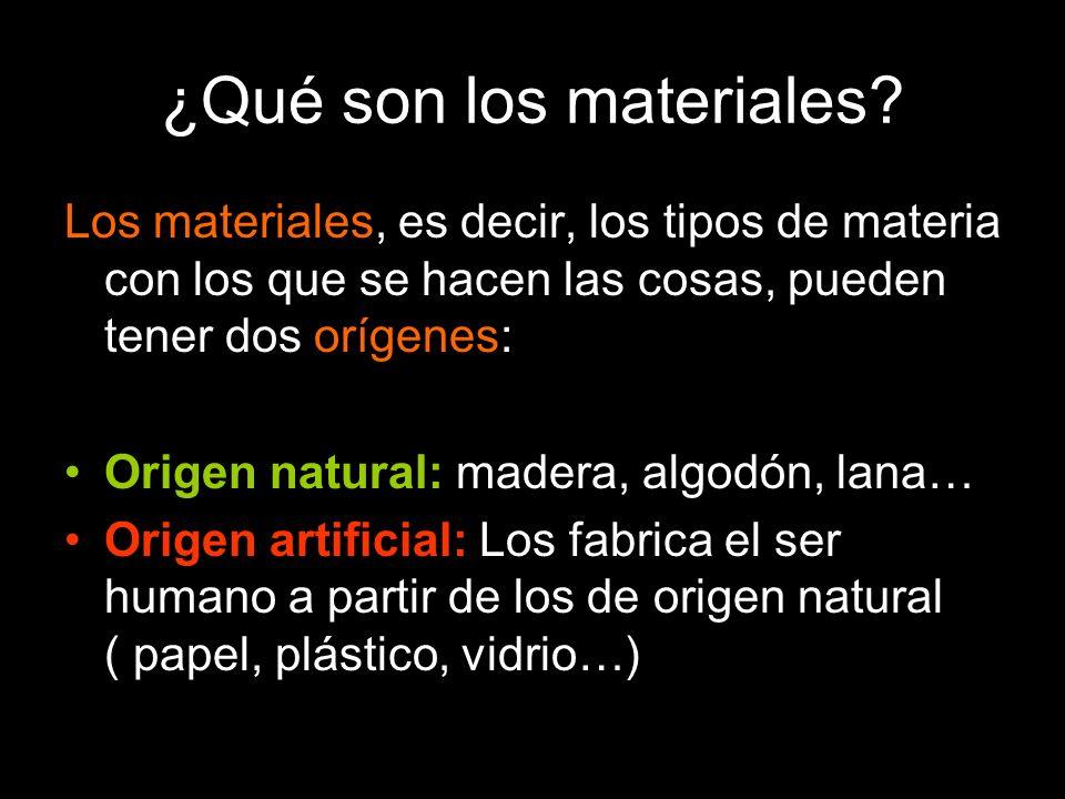 ¿Qué son los materiales? Los materiales, es decir, los tipos de materia con los que se hacen las cosas, pueden tener dos orígenes: Origen natural: mad