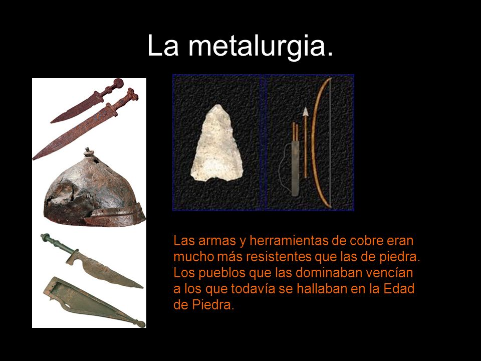 La metalurgia. Las armas y herramientas de cobre eran mucho más resistentes que las de piedra. Los pueblos que las dominaban vencían a los que todavía