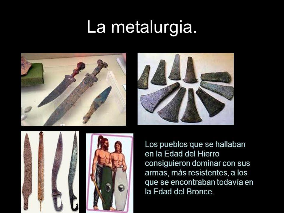 La metalurgia. Los pueblos que se hallaban en la Edad del Hierro consiguieron dominar con sus armas, más resistentes, a los que se encontraban todavía