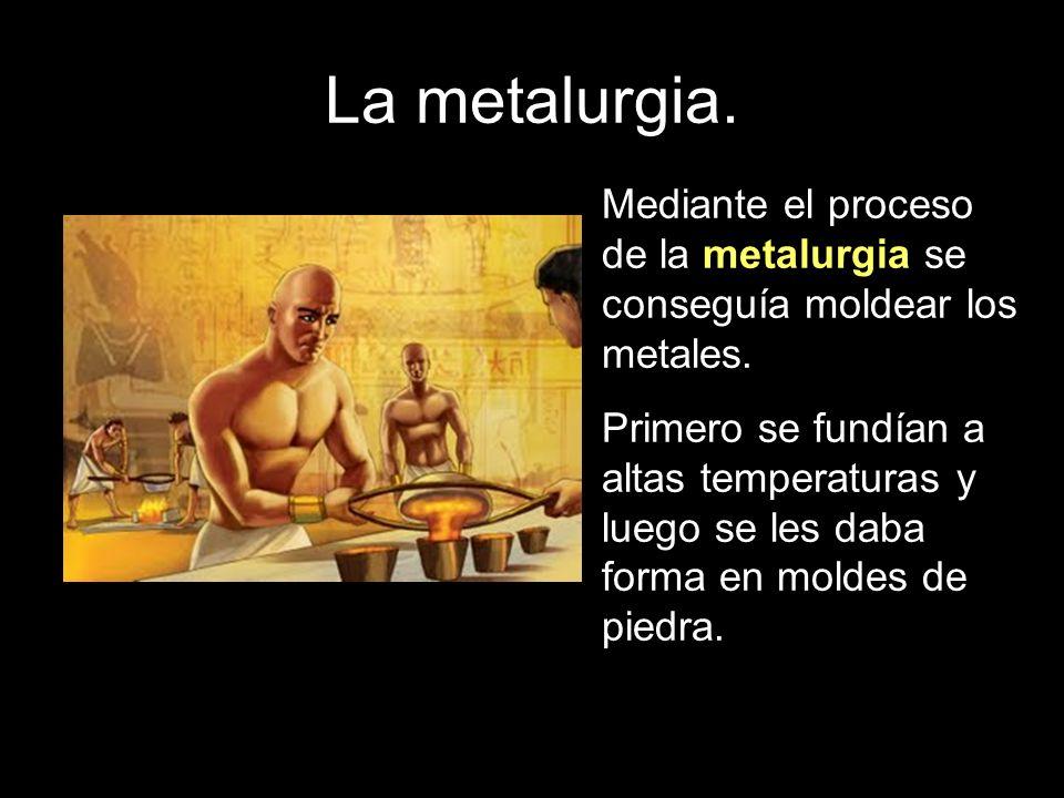 La metalurgia. Mediante el proceso de la metalurgia se conseguía moldear los metales. Primero se fundían a altas temperaturas y luego se les daba form