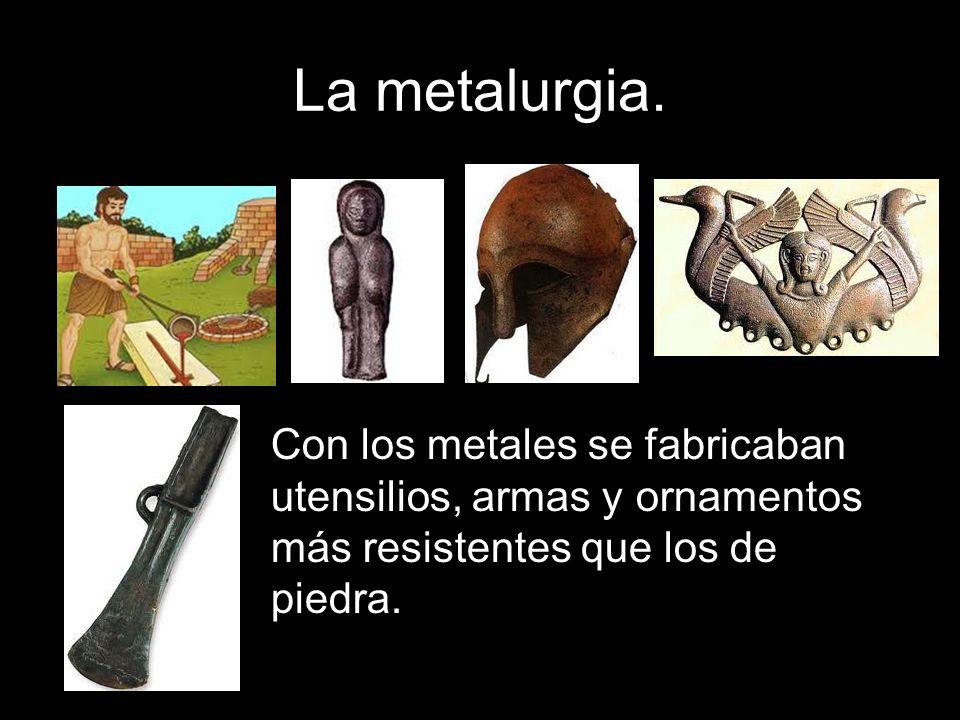 Con los metales se fabricaban utensilios, armas y ornamentos más resistentes que los de piedra.