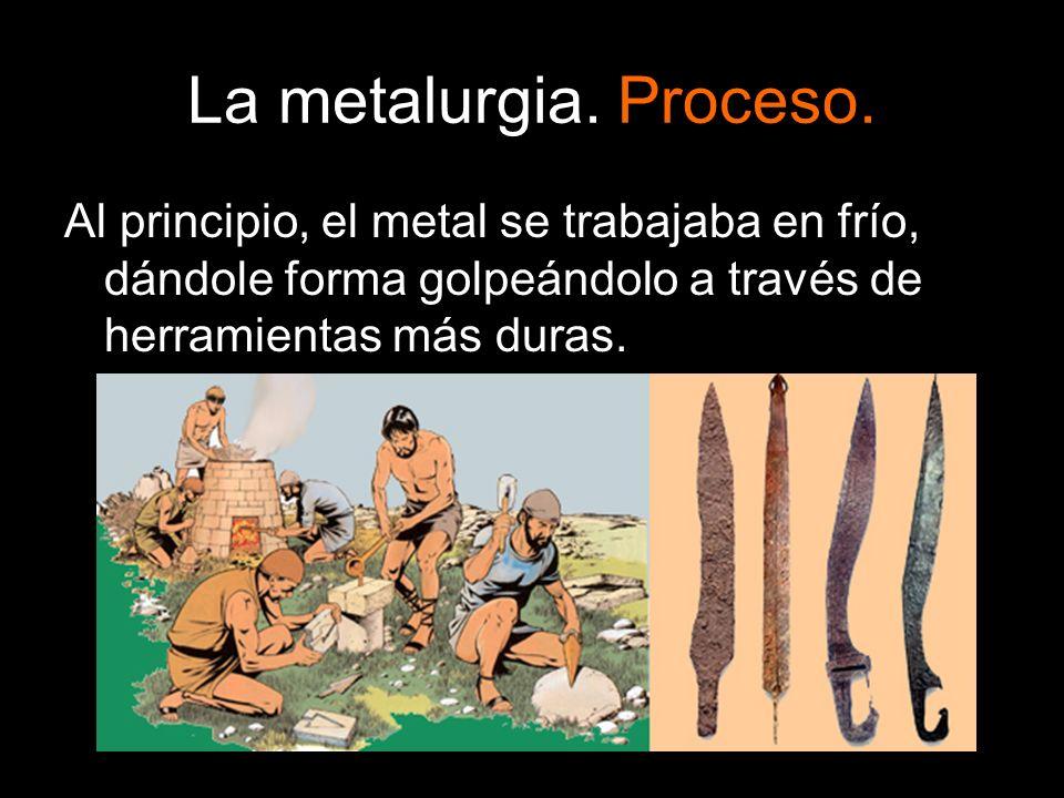 La metalurgia. Proceso. Al principio, el metal se trabajaba en frío, dándole forma golpeándolo a través de herramientas más duras.