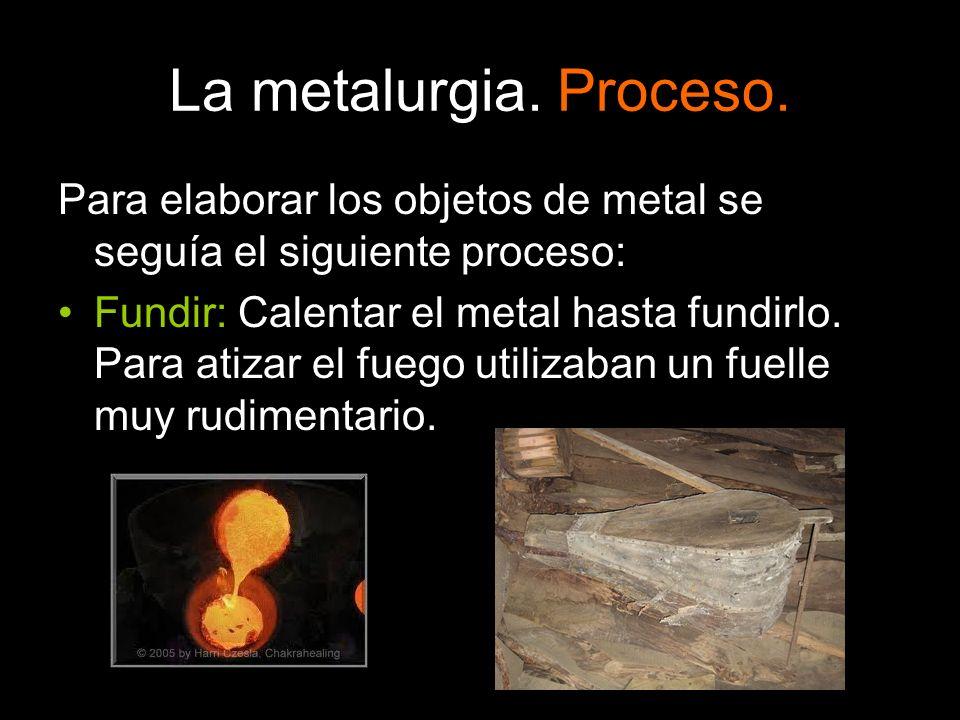La metalurgia. Proceso. Para elaborar los objetos de metal se seguía el siguiente proceso: Fundir: Calentar el metal hasta fundirlo. Para atizar el fu