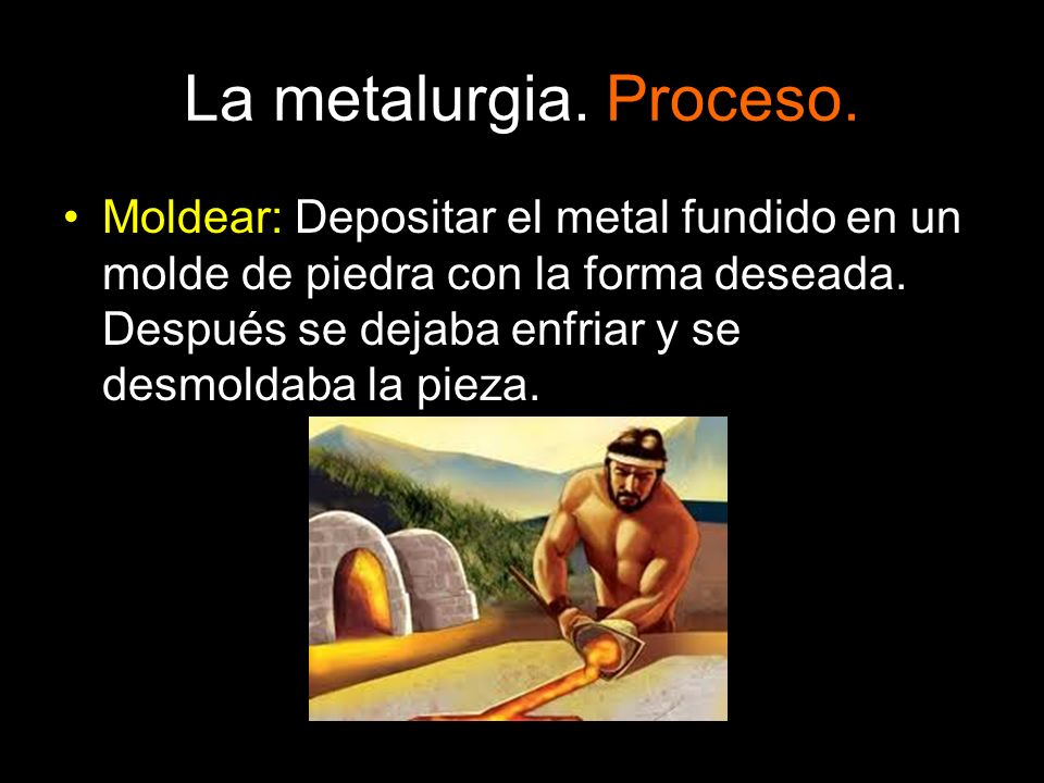La metalurgia. Proceso. Moldear: Depositar el metal fundido en un molde de piedra con la forma deseada. Después se dejaba enfriar y se desmoldaba la p