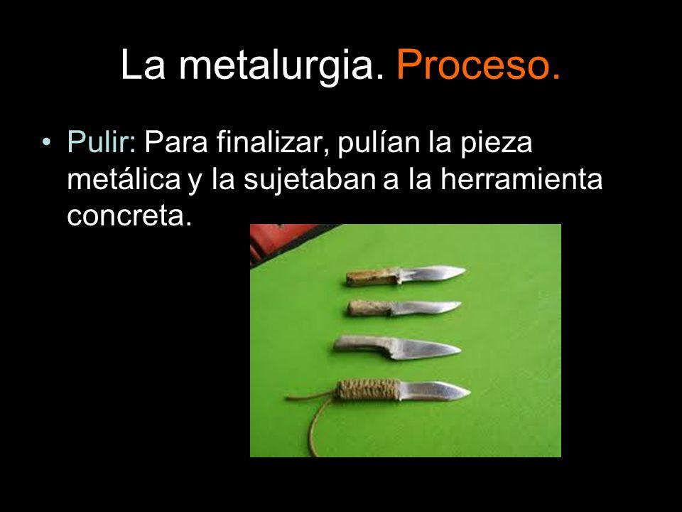 La metalurgia. Proceso. Pulir: Para finalizar, pulían la pieza metálica y la sujetaban a la herramienta concreta.