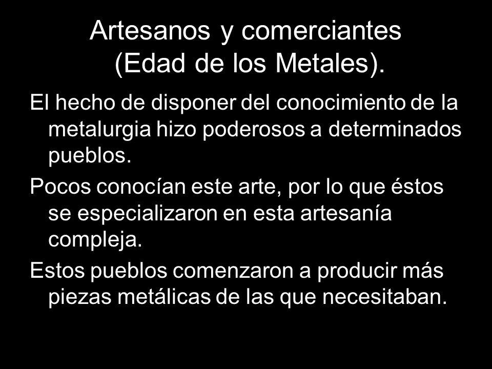 Artesanos y comerciantes (Edad de los Metales). El hecho de disponer del conocimiento de la metalurgia hizo poderosos a determinados pueblos. Pocos co