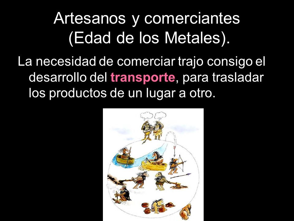 Artesanos y comerciantes (Edad de los Metales). La necesidad de comerciar trajo consigo el desarrollo del transporte, para trasladar los productos de