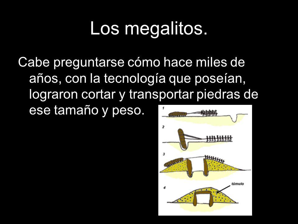 Los megalitos. Cabe preguntarse cómo hace miles de años, con la tecnología que poseían, lograron cortar y transportar piedras de ese tamaño y peso.