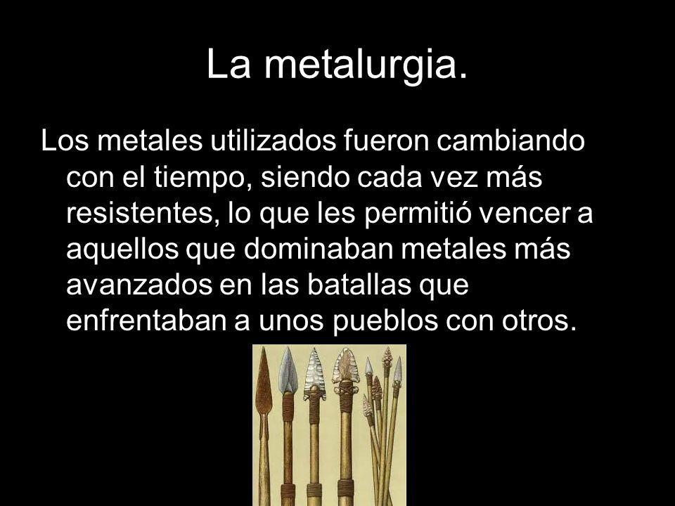 La metalurgia. Los metales utilizados fueron cambiando con el tiempo, siendo cada vez más resistentes, lo que les permitió vencer a aquellos que domin