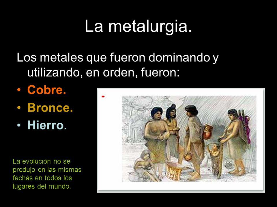 La metalurgia. Los metales que fueron dominando y utilizando, en orden, fueron: Cobre. Bronce. Hierro. La evolución no se produjo en las mismas fechas