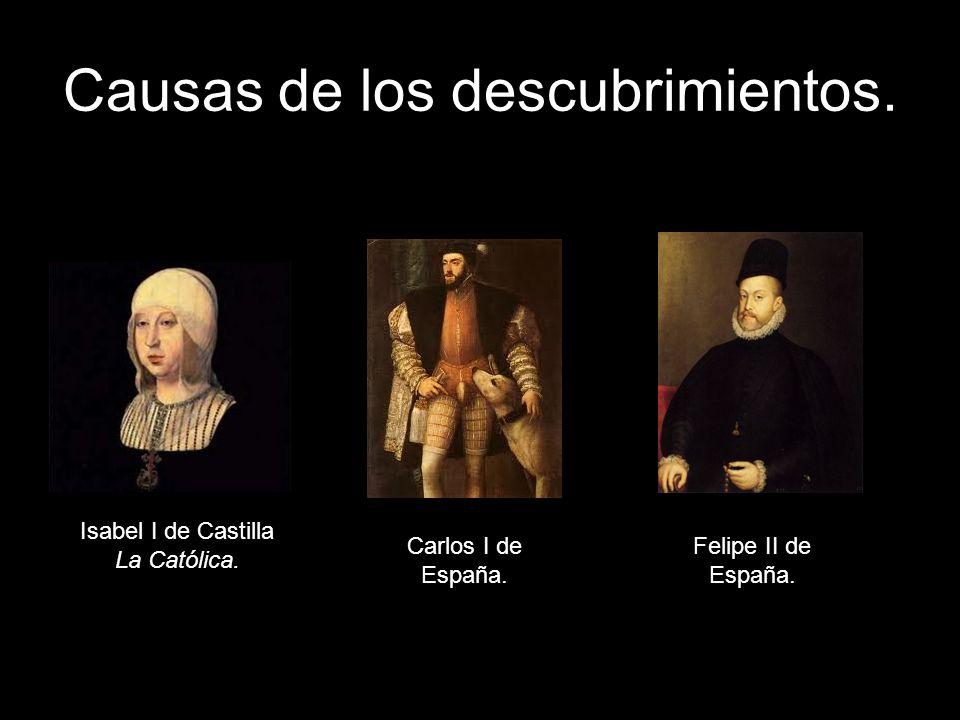 Causas de los descubrimientos. Isabel I de Castilla La Católica. Carlos I de España. Felipe II de España.