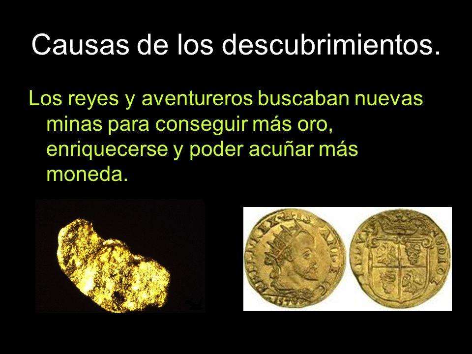 Causas de los descubrimientos. Los reyes y aventureros buscaban nuevas minas para conseguir más oro, enriquecerse y poder acuñar más moneda.