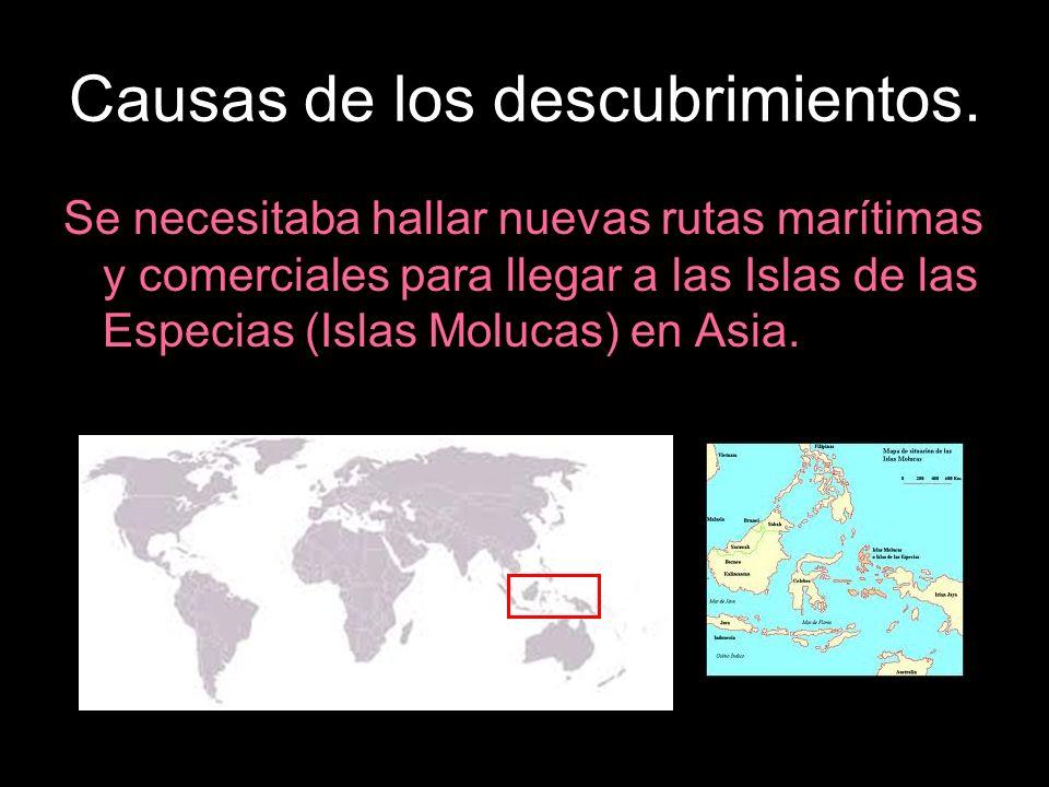 Causas de los descubrimientos. Se necesitaba hallar nuevas rutas marítimas y comerciales para llegar a las Islas de las Especias (Islas Molucas) en As
