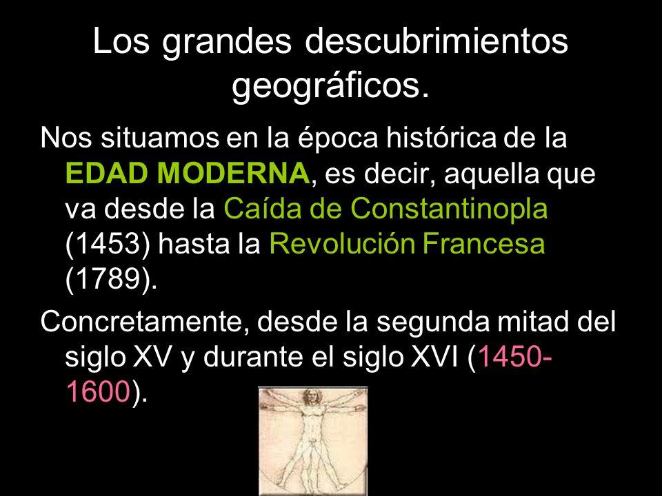 Los grandes descubrimientos geográficos. Nos situamos en la época histórica de la EDAD MODERNA, es decir, aquella que va desde la Caída de Constantino