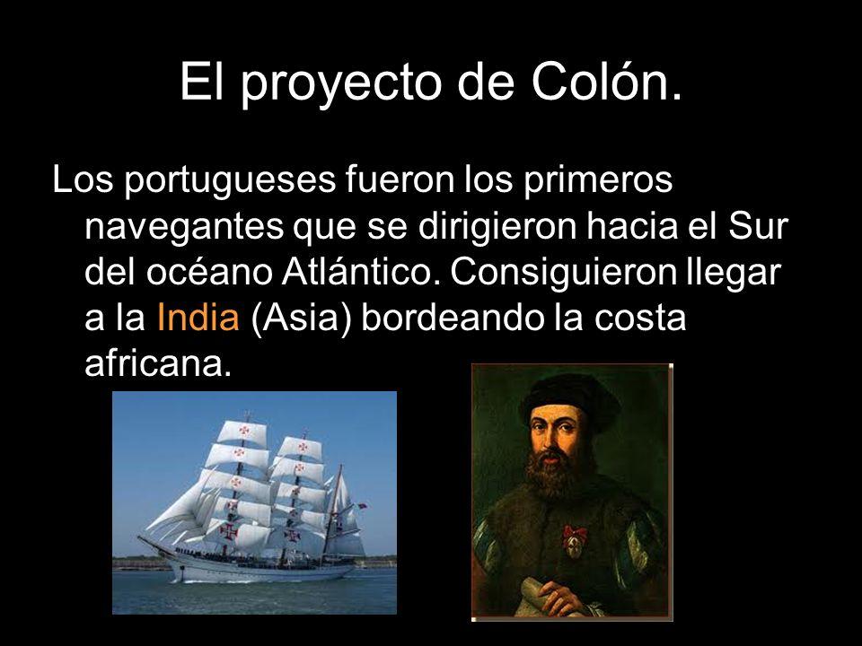 El proyecto de Colón. Los portugueses fueron los primeros navegantes que se dirigieron hacia el Sur del océano Atlántico. Consiguieron llegar a la Ind