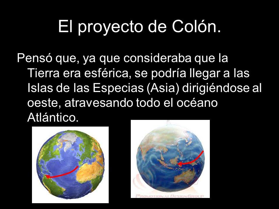 El proyecto de Colón. Pensó que, ya que consideraba que la Tierra era esférica, se podría llegar a las Islas de las Especias (Asia) dirigiéndose al oe