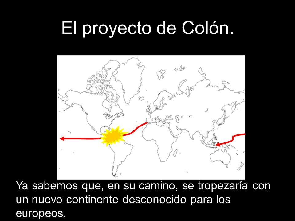 El proyecto de Colón. Ya sabemos que, en su camino, se tropezaría con un nuevo continente desconocido para los europeos.