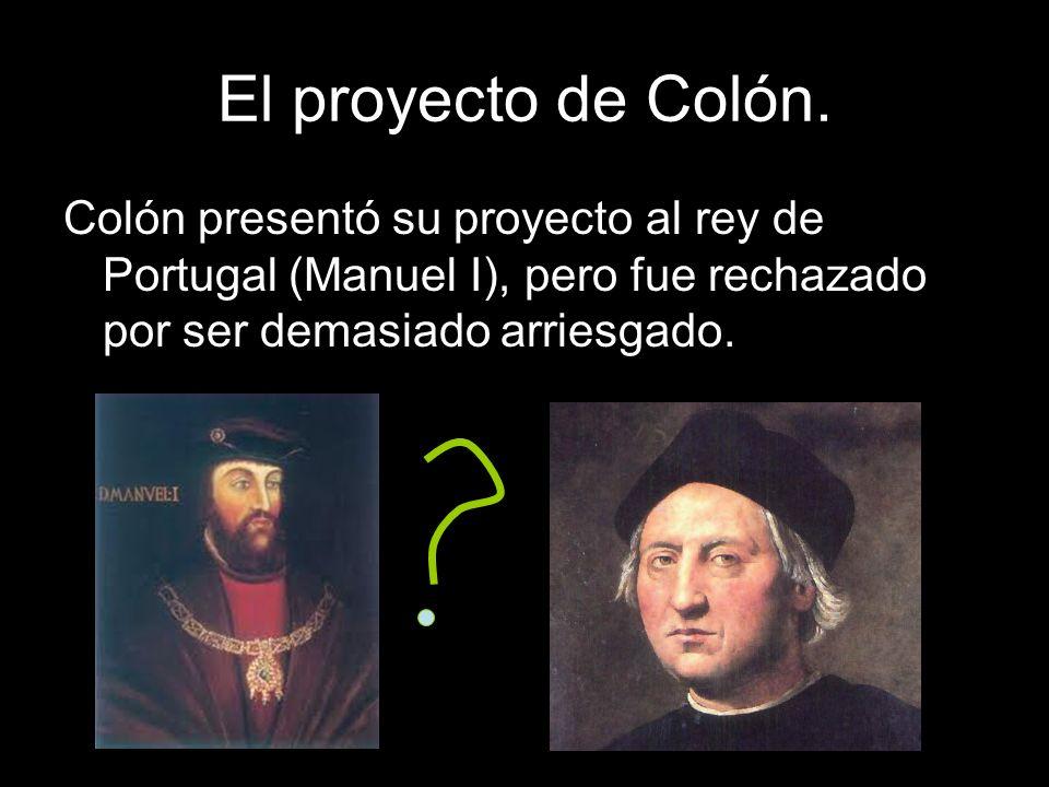 El proyecto de Colón. Colón presentó su proyecto al rey de Portugal (Manuel I), pero fue rechazado por ser demasiado arriesgado.