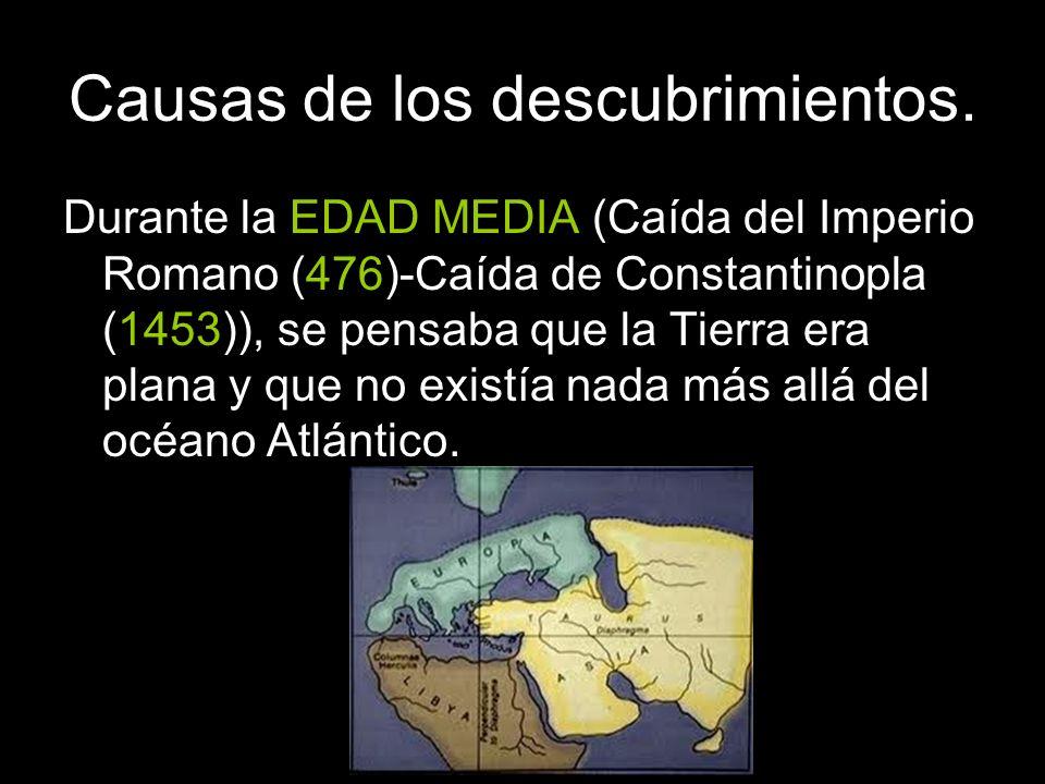 Causas de los descubrimientos. Durante la EDAD MEDIA (Caída del Imperio Romano (476)-Caída de Constantinopla (1453)), se pensaba que la Tierra era pla