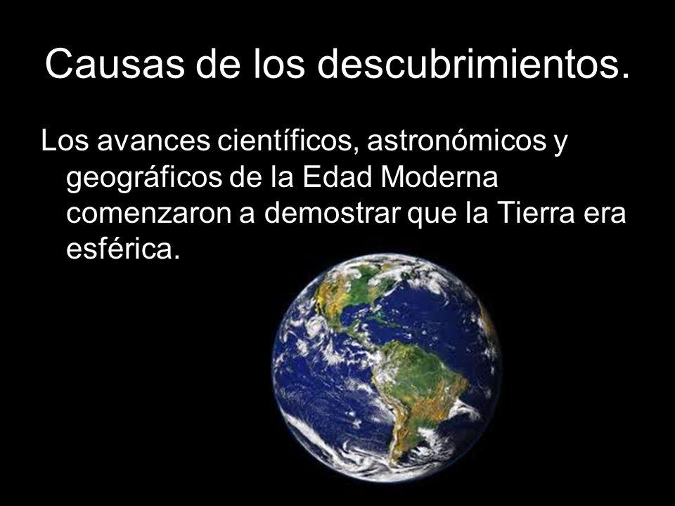 Causas de los descubrimientos. Los avances científicos, astronómicos y geográficos de la Edad Moderna comenzaron a demostrar que la Tierra era esféric
