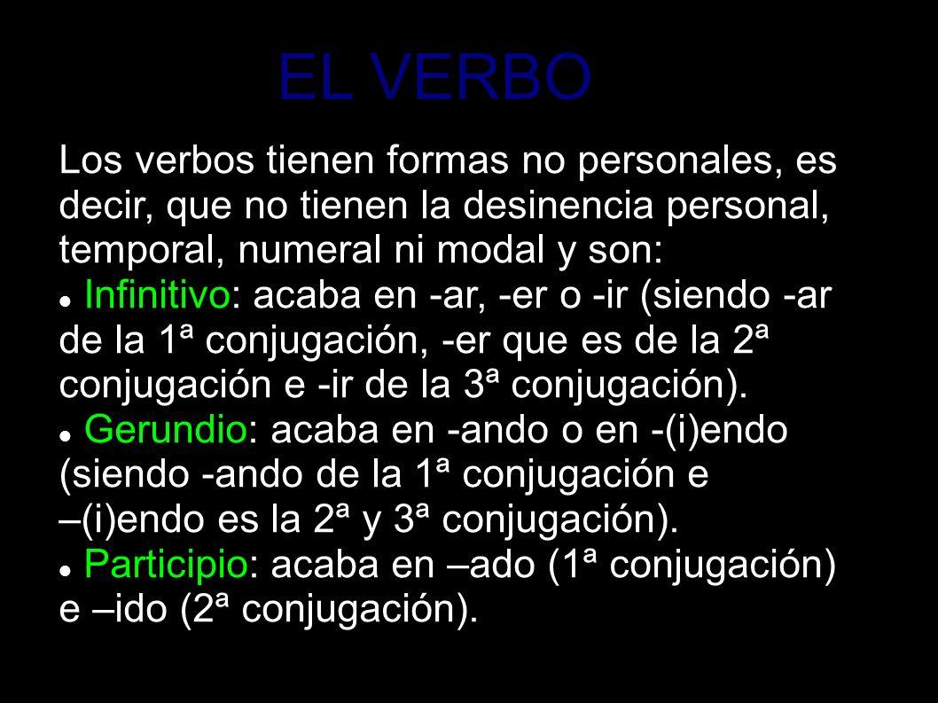 EL VERBO Los verbos tienen formas no personales, es decir, que no tienen la desinencia personal, temporal, numeral ni modal y son: Infinitivo: acaba e