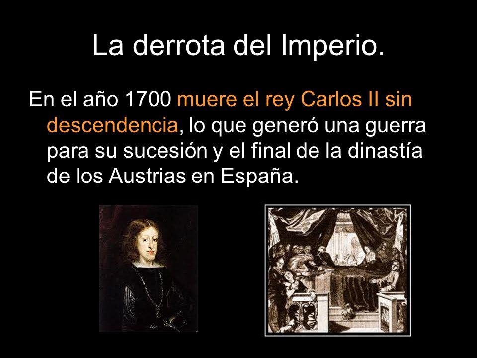 La derrota del Imperio. En el año 1700 muere el rey Carlos II sin descendencia, lo que generó una guerra para su sucesión y el final de la dinastía de