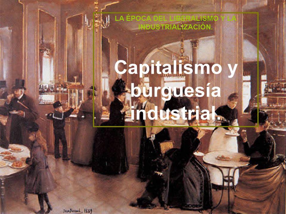 LA ÉPOCA DEL LIBERALISMO Y LA INDUSTRIALIZACIÓN. Capitalismo y burguesía industrial.