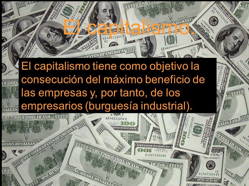 El capitalismo. El capitalismo tiene como objetivo la consecución del máximo beneficio de las empresas y, por tanto, de los empresarios (burguesía ind