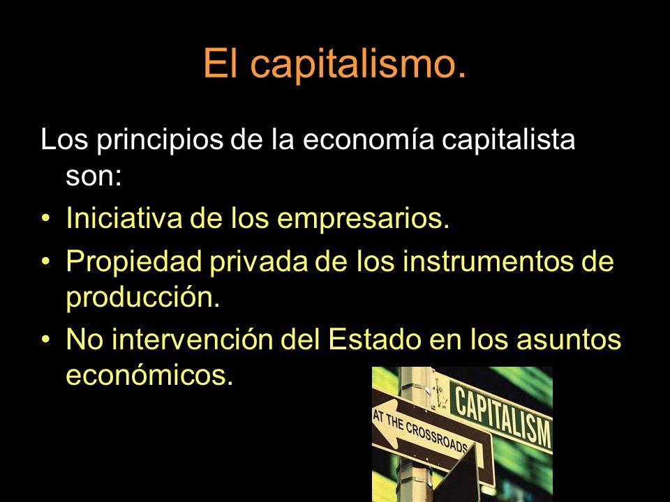 El capitalismo. Los principios de la economía capitalista son: Iniciativa de los empresarios. Propiedad privada de los instrumentos de producción. No