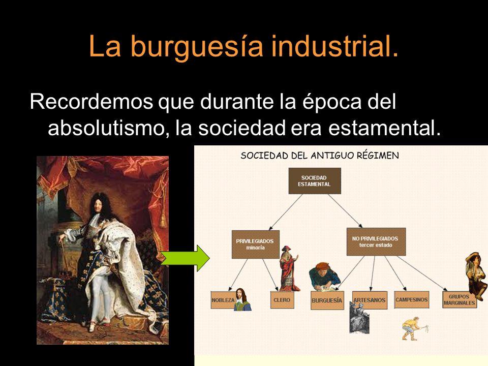La burguesía industrial. Recordemos que durante la época del absolutismo, la sociedad era estamental.